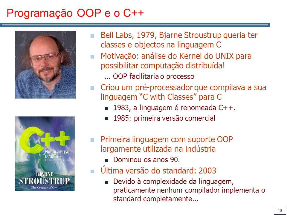 10 Programação OOP e o C++ Bell Labs, 1979, Bjarne Stroustrup queria ter classes e objectos na linguagem C Motivação: análise do Kernel do UNIX para possibilitar computação distribuída!...