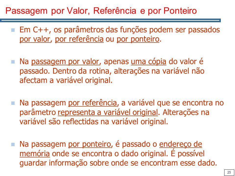 25 Passagem por Valor, Referência e por Ponteiro Em C++, os parâmetros das funções podem ser passados por valor, por referência ou por ponteiro.