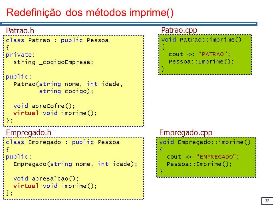 32 Redefinição dos métodos imprime() void Empregado::imprime() { cout << EMPREGADO; Pessoa::Imprime(); } Empregado.cpp void Patrao::imprime() { cout << PATRAO; Pessoa::Imprime(); } Patrao.cpp class Empregado : public Pessoa { public: Empregado(string nome, int idade); void abreBalcao(); virtual void imprime(); }; Empregado.h class Patrao : public Pessoa { private: string _codigoEmpresa; public: Patrao(string nome, int idade, string codigo); void abreCofre(); virtual void imprime(); }; Patrao.h