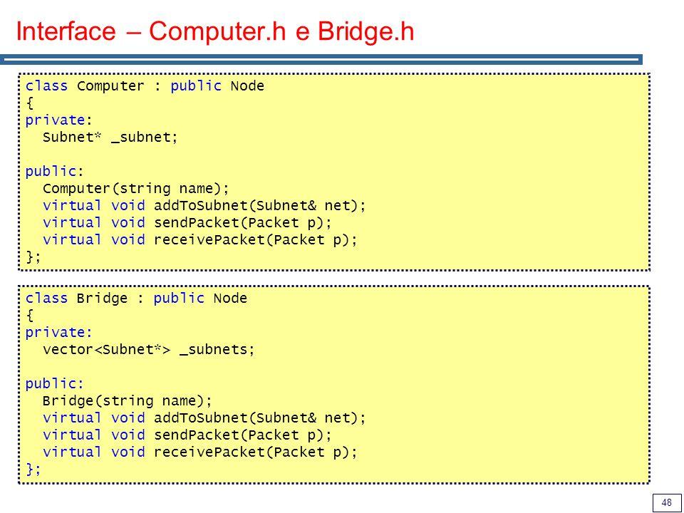 48 Interface – Computer.h e Bridge.h class Computer : public Node { private: Subnet* _subnet; public: Computer(string name); virtual void addToSubnet(
