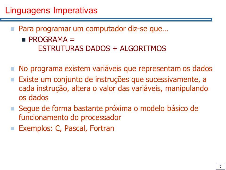 5 Linguagens Imperativas Para programar um computador diz-se que… PROGRAMA = ESTRUTURAS DADOS + ALGORITMOS No programa existem variáveis que representam os dados Existe um conjunto de instruções que sucessivamente, a cada instrução, altera o valor das variáveis, manipulando os dados Segue de forma bastante próxima o modelo básico de funcionamento do processador Exemplos: C, Pascal, Fortran