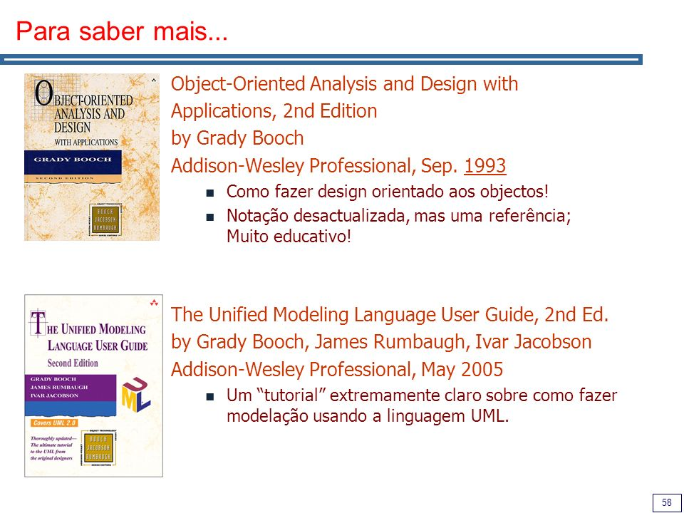 58 Para saber mais... Object-Oriented Analysis and Design with Applications, 2nd Edition by Grady Booch Addison-Wesley Professional, Sep. 1993 Como fa