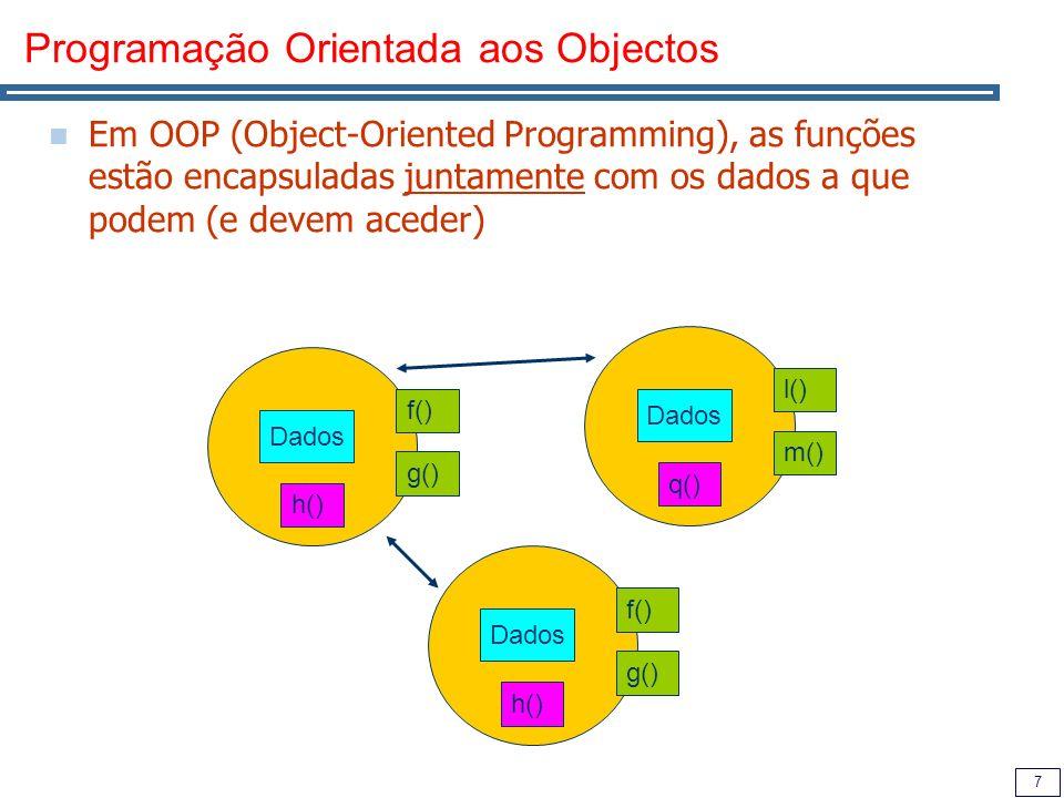 7 Programação Orientada aos Objectos Em OOP (Object-Oriented Programming), as funções estão encapsuladas juntamente com os dados a que podem (e devem aceder) Dados f() g() h() Dados f() g() h() Dados l() m() q()