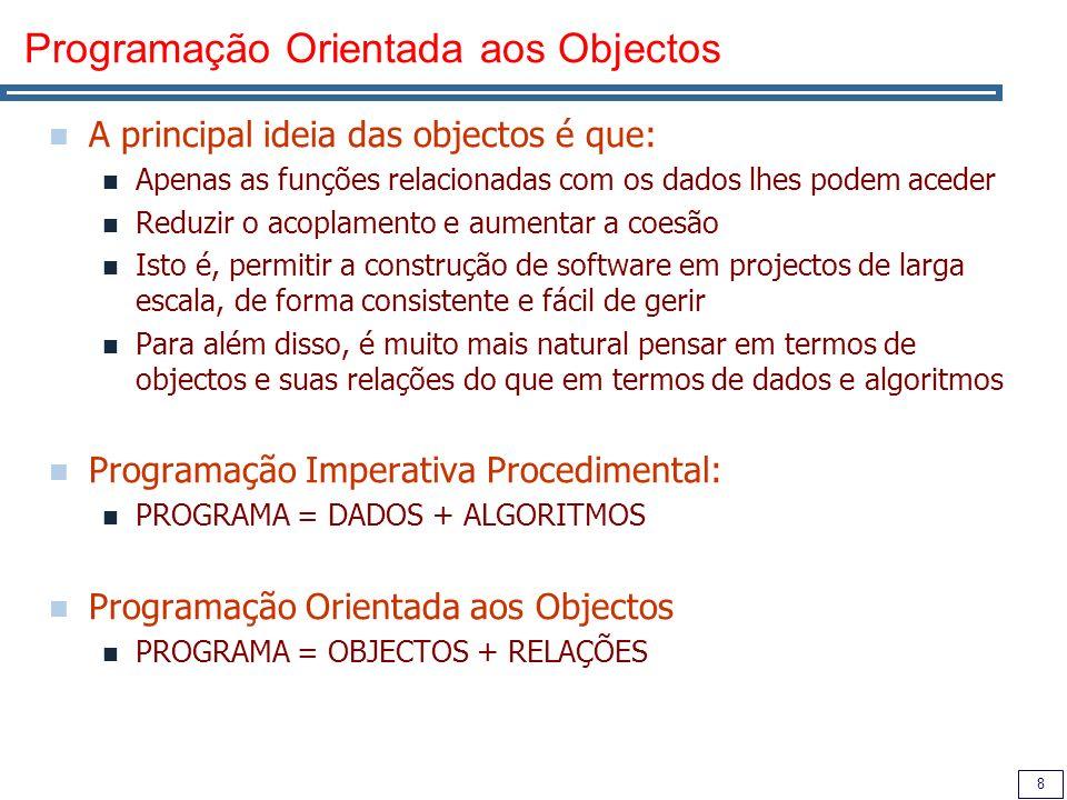 8 Programação Orientada aos Objectos A principal ideia das objectos é que: Apenas as funções relacionadas com os dados lhes podem aceder Reduzir o acoplamento e aumentar a coesão Isto é, permitir a construção de software em projectos de larga escala, de forma consistente e fácil de gerir Para além disso, é muito mais natural pensar em termos de objectos e suas relações do que em termos de dados e algoritmos Programação Imperativa Procedimental: PROGRAMA = DADOS + ALGORITMOS Programação Orientada aos Objectos PROGRAMA = OBJECTOS + RELAÇÕES