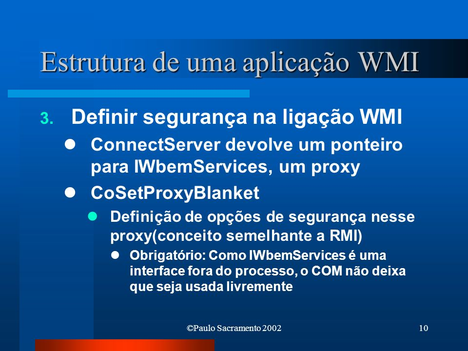 ©Paulo Sacramento 200210 Estrutura de uma aplicação WMI 3. Definir segurança na ligação WMI ConnectServer devolve um ponteiro para IWbemServices, um p