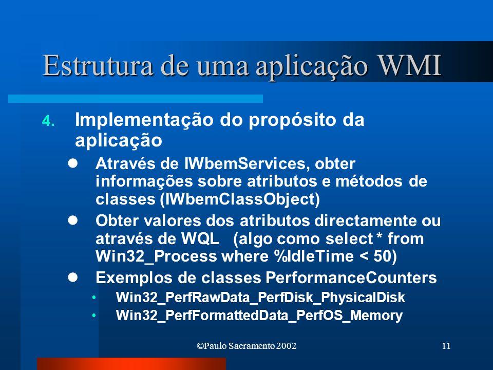 ©Paulo Sacramento 200211 Estrutura de uma aplicação WMI 4. Implementação do propósito da aplicação Através de IWbemServices, obter informações sobre a