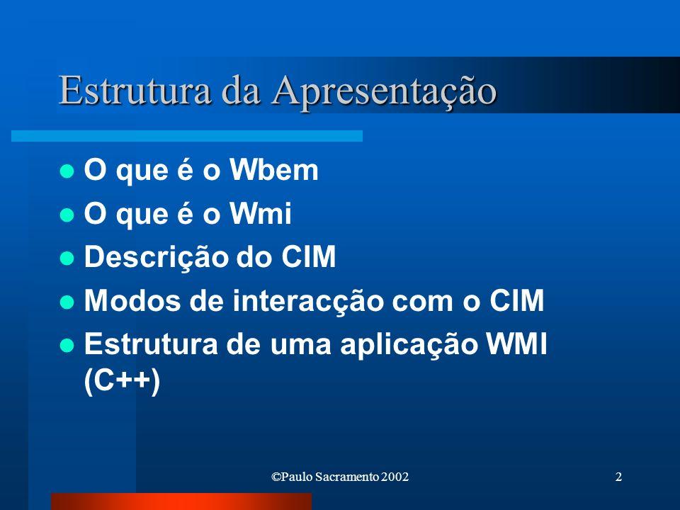 ©Paulo Sacramento 20022 Estrutura da Apresentação O que é o Wbem O que é o Wmi Descrição do CIM Modos de interacção com o CIM Estrutura de uma aplicaç