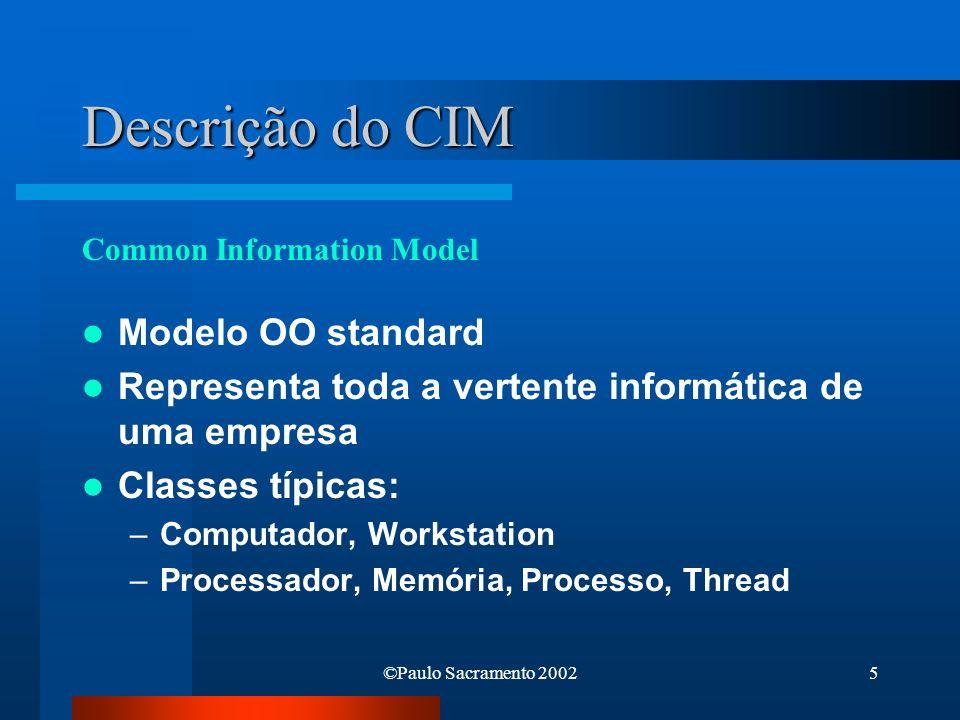 ©Paulo Sacramento 20026 Descrição do CIM Core classes: _Parameters, _SystemSecurity Common classes: Da forma CIM_xyz –CIM_UnitaryComputerSystem Extended classes: Da forma Win32_xyz –Win32_ComputerSystem –Win32_Processor –Win32_Memory