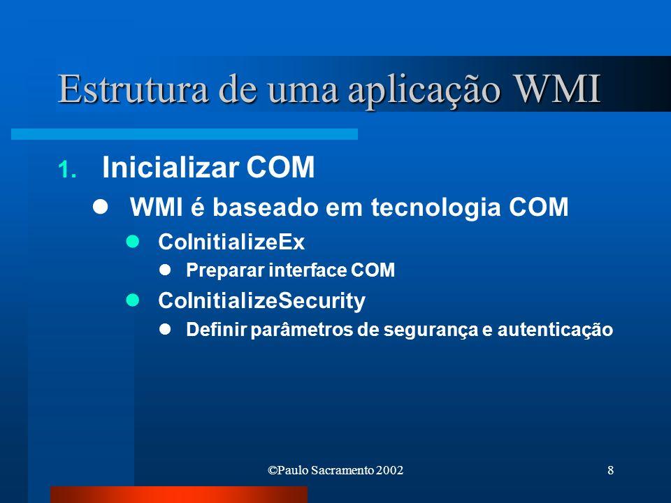 ©Paulo Sacramento 20028 Estrutura de uma aplicação WMI 1. Inicializar COM WMI é baseado em tecnologia COM CoInitializeEx Preparar interface COM CoInit