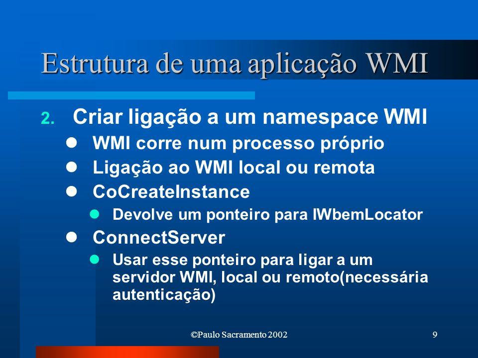 ©Paulo Sacramento 20029 Estrutura de uma aplicação WMI 2. Criar ligação a um namespace WMI WMI corre num processo próprio Ligação ao WMI local ou remo