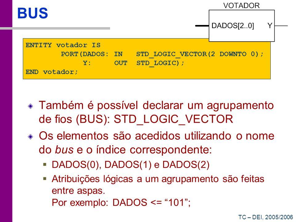 TC – DEI, 2005/2006 BUS Também é possível declarar um agrupamento de fios (BUS): STD_LOGIC_VECTOR Os elementos são acedidos utilizando o nome do bus e