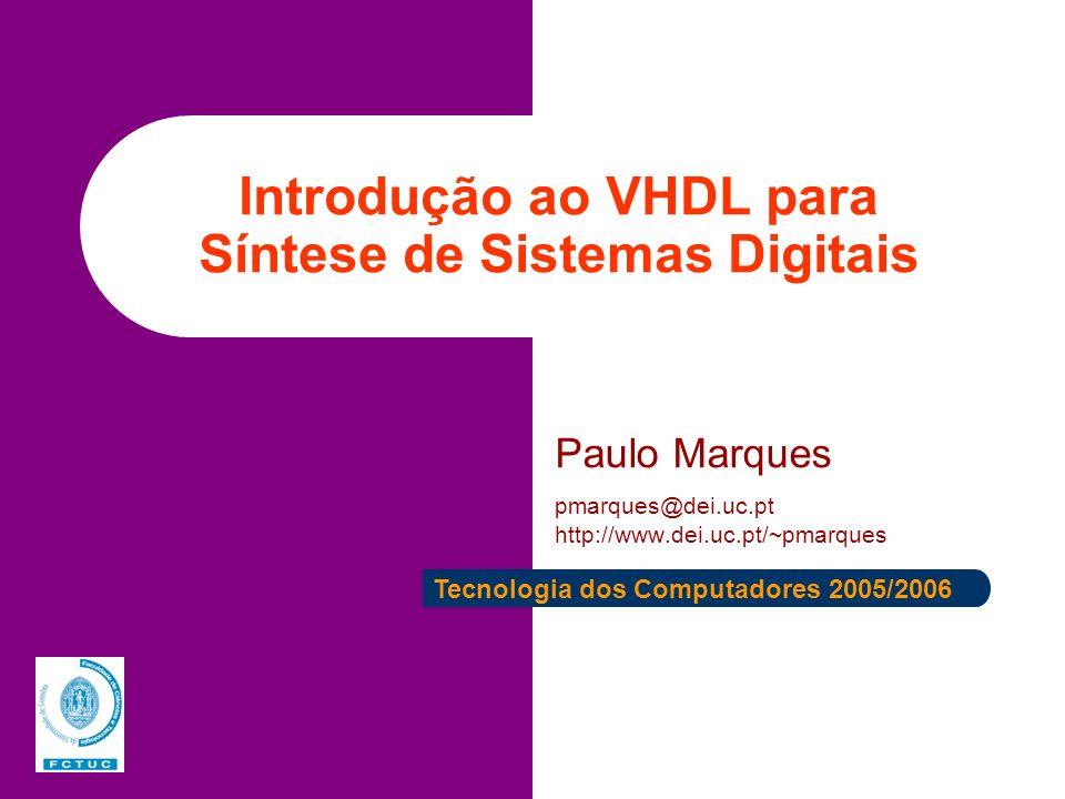 Introdução ao VHDL para Síntese de Sistemas Digitais Paulo Marques pmarques@dei.uc.pt http://www.dei.uc.pt/~pmarques Tecnologia dos Computadores 2005/