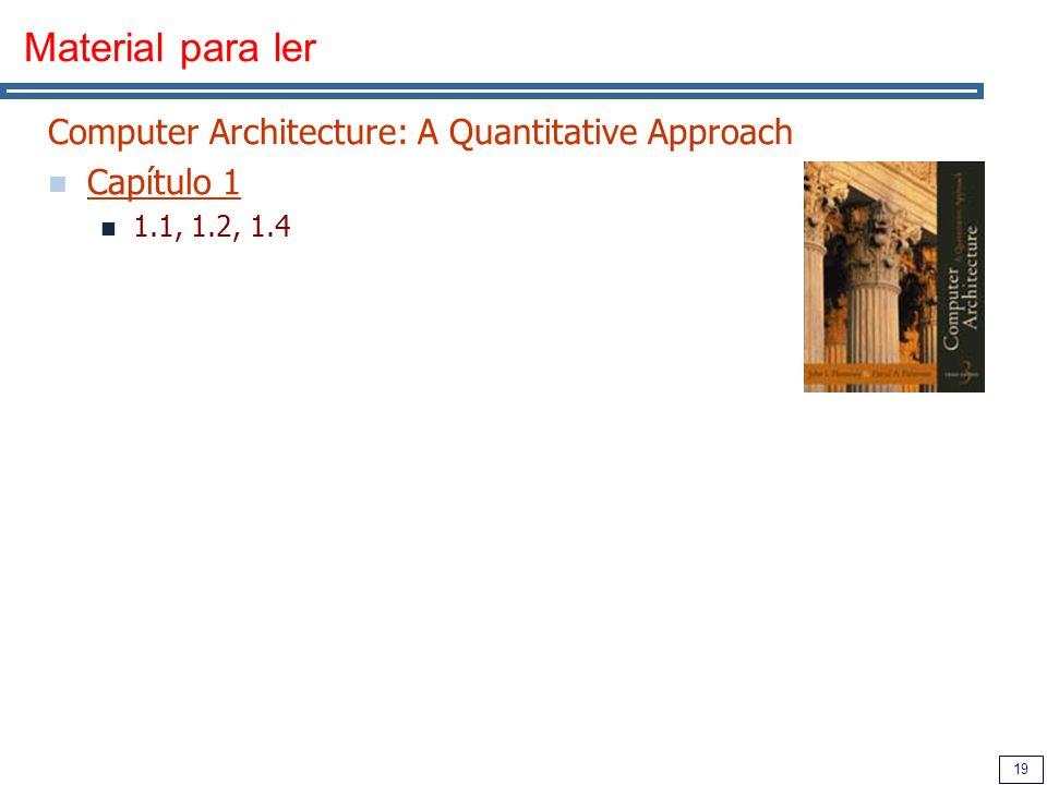 19 Material para ler Computer Architecture: A Quantitative Approach Capítulo 1 1.1, 1.2, 1.4