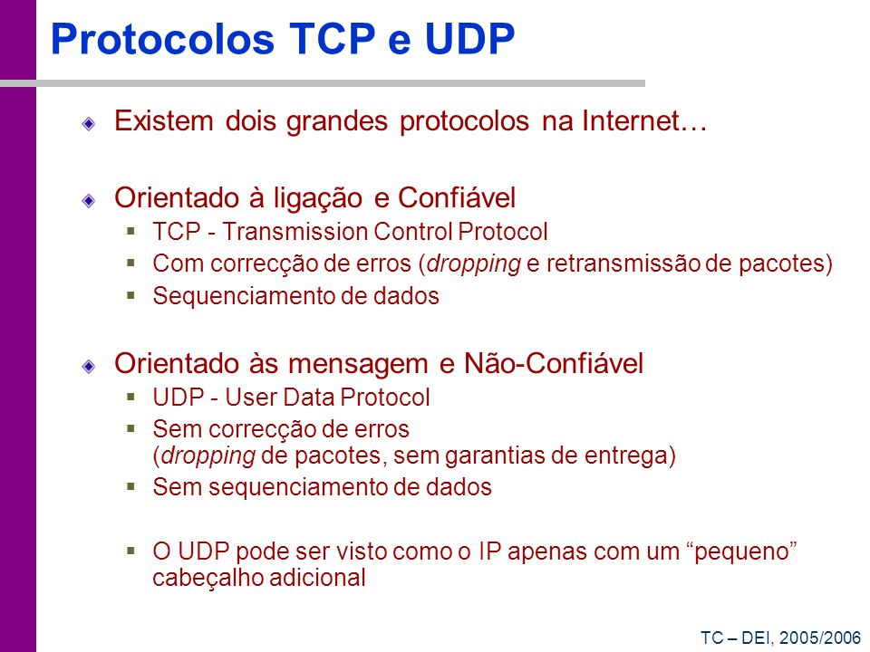 TC – DEI, 2005/2006 Protocolos TCP e UDP Existem dois grandes protocolos na Internet… Orientado à ligação e Confiável TCP - Transmission Control Protocol Com correcção de erros (dropping e retransmissão de pacotes) Sequenciamento de dados Orientado às mensagem e Não-Confiável UDP - User Data Protocol Sem correcção de erros (dropping de pacotes, sem garantias de entrega) Sem sequenciamento de dados O UDP pode ser visto como o IP apenas com um pequeno cabeçalho adicional