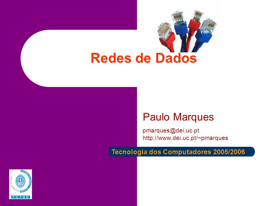 Redes de Dados Paulo Marques pmarques@dei.uc.pt http://www.dei.uc.pt/~pmarques Tecnologia dos Computadores 2005/2006