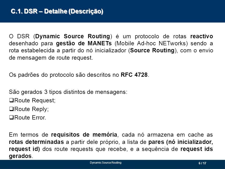 C.1. DSR – Detalhe (Descrição) O DSR (Dynamic Source Routing) é um protocolo de rotas reactivo desenhado para gestão de MANETs (Mobile Ad-hoc NETworks