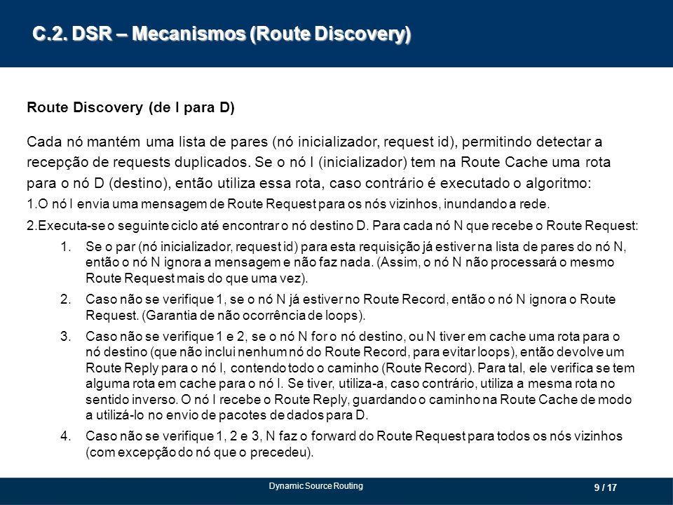 C.2. DSR – Mecanismos (Route Discovery) Route Discovery (de I para D) Cada nó mantém uma lista de pares (nó inicializador, request id), permitindo det