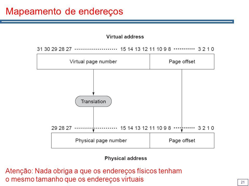 21 Mapeamento de endereços Atenção: Nada obriga a que os endereços físicos tenham o mesmo tamanho que os endereços virtuais