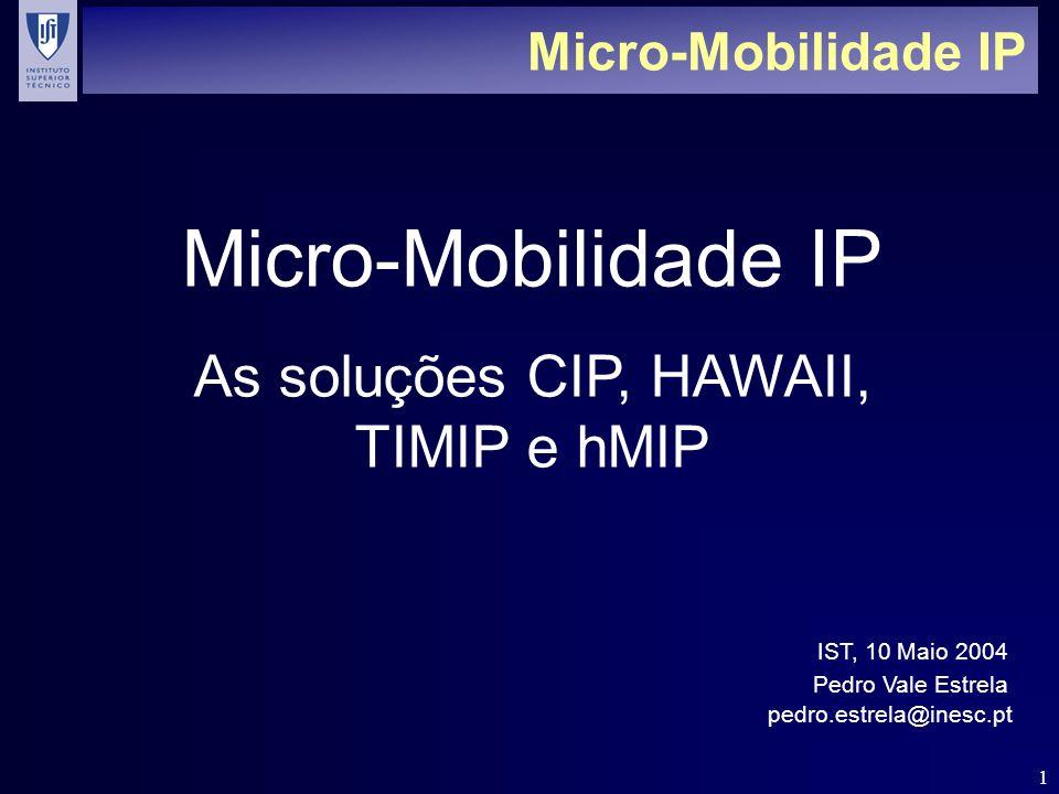 22 TIMIP - PowerUp n Power-Up independente dos mecanismos MIP: ä Passo 1 – AP: Detecção do movimento pelo AP do terminal (derivada de nível 2, ou genérica de nível 3) Geração da mensagem de Update pelo AP do terminal em nome deste ä Passos 2, 3, 4 – Para cada nó: Alteração da tabela de encaminhamento com informação referente ao próximo nó do terminal Entrega da mensagem para localização anterior do terminal (sempre nó ascendente até à GW) Update confirmado nó-a-nó n Handover sMIP: derivado do PowerUp TIMIP ä GW/sFA gera sinalização MIP destinada ao HA em nome do LT (passo 5) ä HA processa registo transparentemente