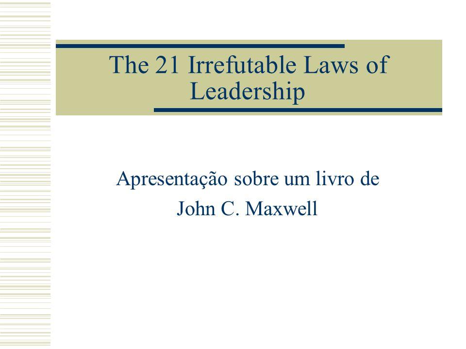 The 21 Irrefutable Laws of Leadership Apresentação sobre um livro de John C. Maxwell