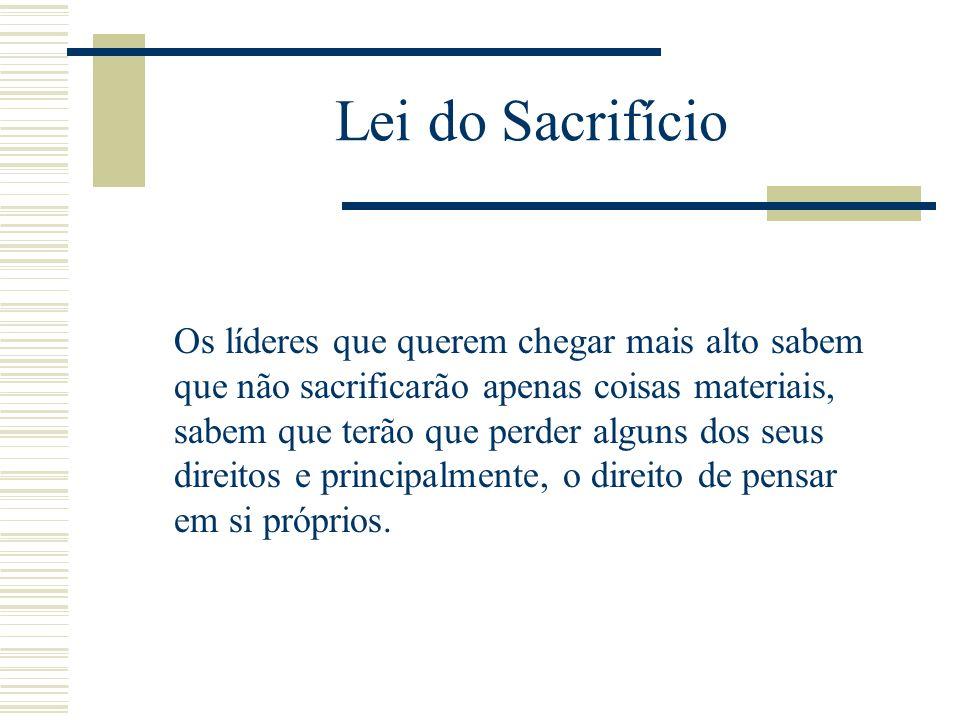 Lei do Sacrifício O sacrifício é uma constante na liderança. Não é um pagamento a pronto, é um processo contínuo. Sempre que saiba que o passo a dar é