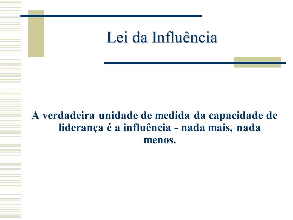 Lei da Influência A verdadeira unidade de medida da capacidade de liderança é a influência - nada mais, nada menos.