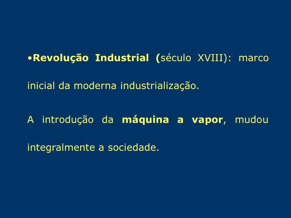 Revolução Industrial (século XVIII): marco inicial da moderna industrialização. A introdução da máquina a vapor, mudou integralmente a sociedade.