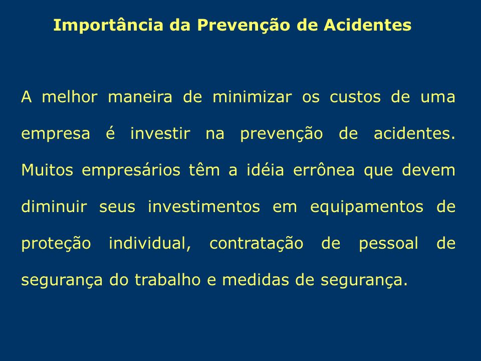 Importância da Prevenção de Acidentes A melhor maneira de minimizar os custos de uma empresa é investir na prevenção de acidentes. Muitos empresários