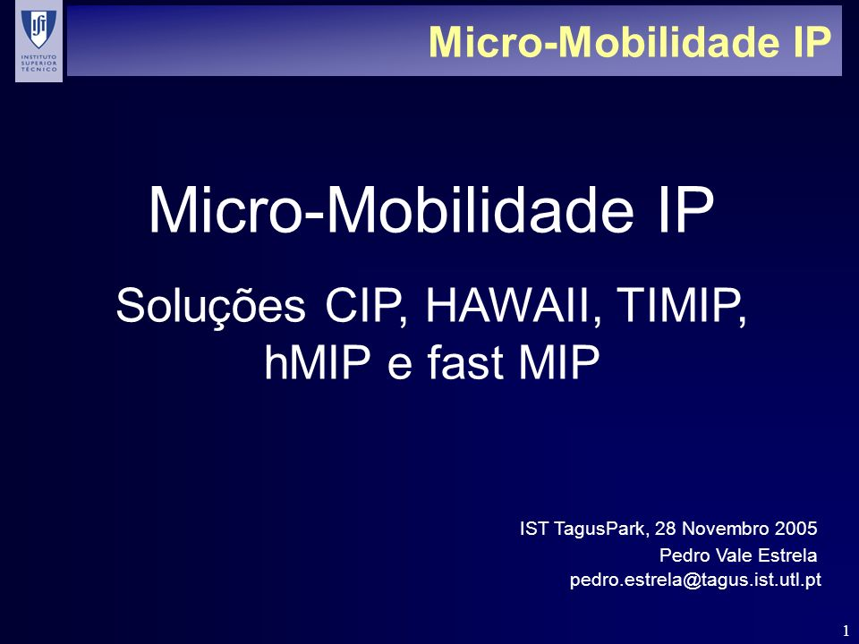 1 Micro-Mobilidade IP Soluções CIP, HAWAII, TIMIP, hMIP e fast MIP Pedro Vale Estrela IST TagusPark, 28 Novembro 2005 pedro.estrela@tagus.ist.utl.pt