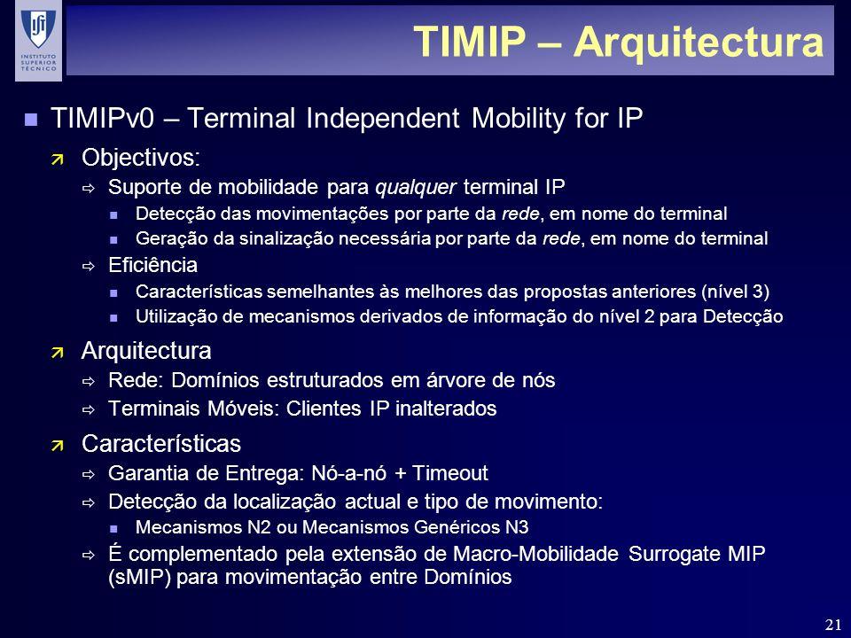 21 TIMIP – Arquitectura n TIMIPv0 – Terminal Independent Mobility for IP ä Objectivos: Suporte de mobilidade para qualquer terminal IP n Detecção das movimentações por parte da rede, em nome do terminal n Geração da sinalização necessária por parte da rede, em nome do terminal Eficiência n Características semelhantes às melhores das propostas anteriores (nível 3) n Utilização de mecanismos derivados de informação do nível 2 para Detecção ä Arquitectura Rede: Domínios estruturados em árvore de nós Terminais Móveis: Clientes IP inalterados ä Características Garantia de Entrega: Nó-a-nó + Timeout Detecção da localização actual e tipo de movimento: n Mecanismos N2 ou Mecanismos Genéricos N3 É complementado pela extensão de Macro-Mobilidade Surrogate MIP (sMIP) para movimentação entre Domínios