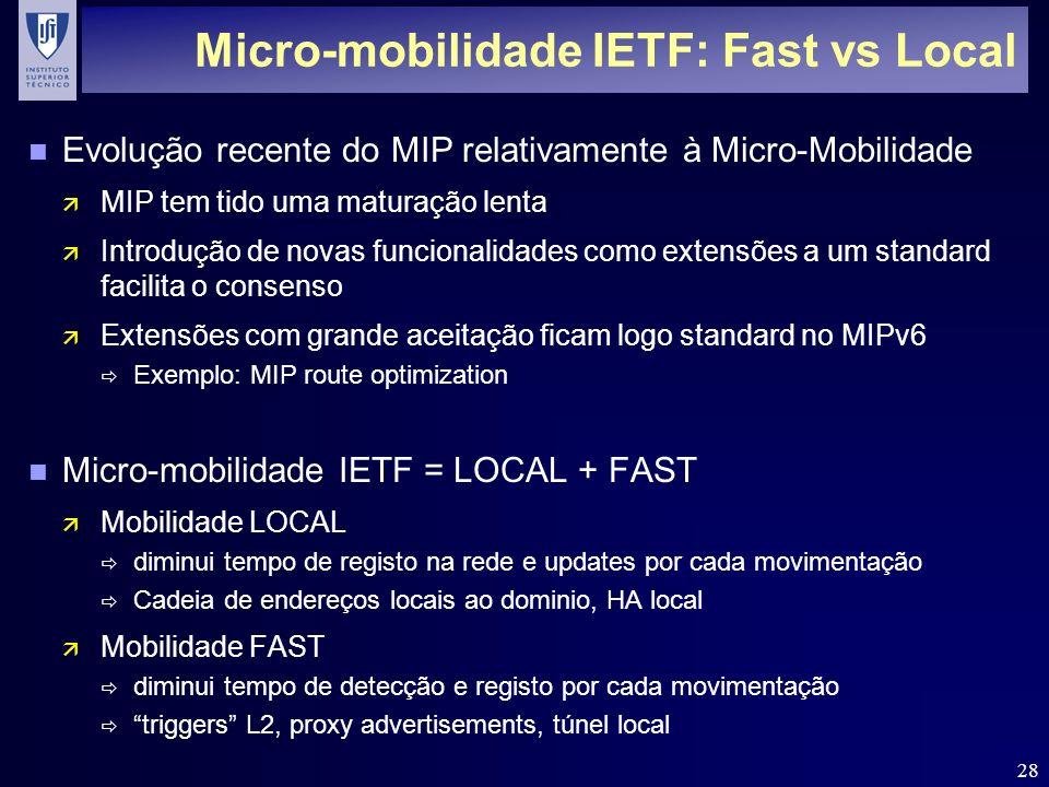 28 Micro-mobilidade IETF: Fast vs Local n Evolução recente do MIP relativamente à Micro-Mobilidade ä MIP tem tido uma maturação lenta ä Introdução de novas funcionalidades como extensões a um standard facilita o consenso ä Extensões com grande aceitação ficam logo standard no MIPv6 Exemplo: MIP route optimization n Micro-mobilidade IETF = LOCAL + FAST ä Mobilidade LOCAL diminui tempo de registo na rede e updates por cada movimentação Cadeia de endereços locais ao dominio, HA local ä Mobilidade FAST diminui tempo de detecção e registo por cada movimentação triggers L2, proxy advertisements, túnel local