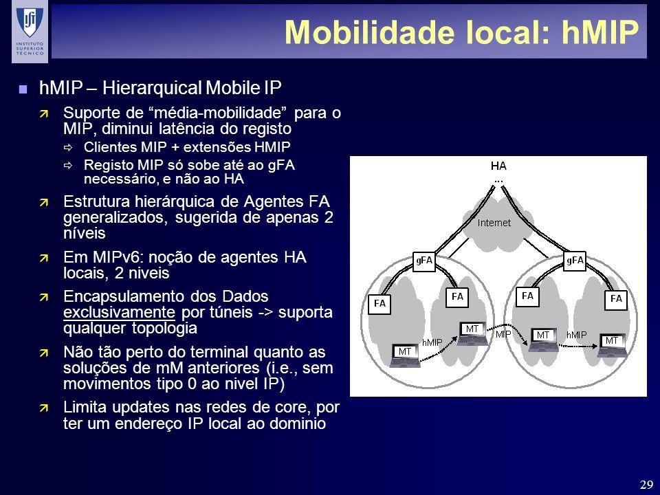 29 Mobilidade local: hMIP n hMIP – Hierarquical Mobile IP ä Suporte de média-mobilidade para o MIP, diminui latência do registo Clientes MIP + extensões HMIP Registo MIP só sobe até ao gFA necessário, e não ao HA ä Estrutura hierárquica de Agentes FA generalizados, sugerida de apenas 2 níveis ä Em MIPv6: noção de agentes HA locais, 2 niveis ä Encapsulamento dos Dados exclusivamente por túneis -> suporta qualquer topologia ä Não tão perto do terminal quanto as soluções de mM anteriores (i.e., sem movimentos tipo 0 ao nivel IP) ä Limita updates nas redes de core, por ter um endereço IP local ao dominio