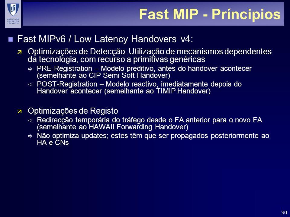 30 Fast MIP - Príncipios n Fast MIPv6 / Low Latency Handovers v4: ä Optimizações de Detecção: Utilização de mecanismos dependentes da tecnologia, com recurso a primitivas genéricas PRE-Registration – Modelo preditivo, antes do handover acontecer (semelhante ao CIP Semi-Soft Handover) POST-Registration – Modelo reactivo, imediatamente depois do Handover acontecer (semelhante ao TIMIP Handover) ä Optimizações de Registo Redirecção temporária do tráfego desde o FA anterior para o novo FA (semelhante ao HAWAII Forwarding Handover) Não optimiza updates; estes têm que ser propagados posteriormente ao HA e CNs