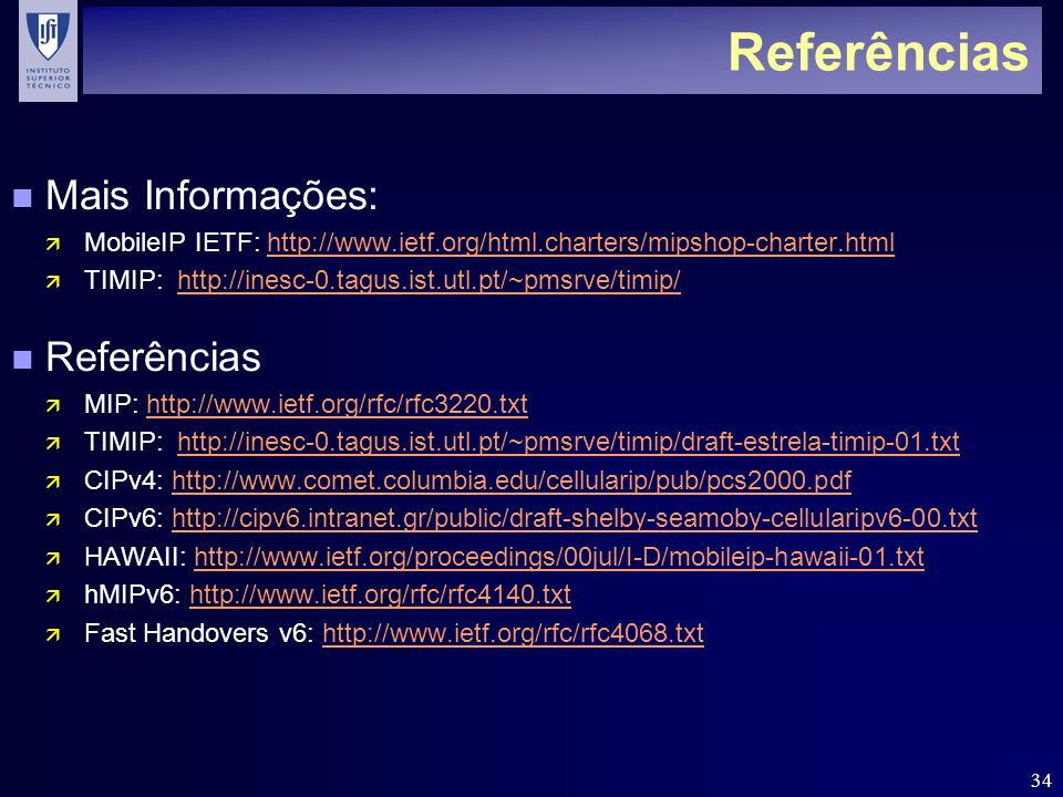34 Referências n Mais Informações: ä MobileIP IETF: http://www.ietf.org/html.charters/mipshop-charter.htmlhttp://www.ietf.org/html.charters/mipshop-charter.html ä TIMIP: http://inesc-0.tagus.ist.utl.pt/~pmsrve/timip/http://inesc-0.tagus.ist.utl.pt/~pmsrve/timip/ n Referências ä MIP: http://www.ietf.org/rfc/rfc3220.txthttp://www.ietf.org/rfc/rfc3220.txt ä TIMIP: http://inesc-0.tagus.ist.utl.pt/~pmsrve/timip/draft-estrela-timip-01.txthttp://inesc-0.tagus.ist.utl.pt/~pmsrve/timip/draft-estrela-timip-01.txt ä CIPv4: http://www.comet.columbia.edu/cellularip/pub/pcs2000.pdfhttp://www.comet.columbia.edu/cellularip/pub/pcs2000.pdf ä CIPv6: http://cipv6.intranet.gr/public/draft-shelby-seamoby-cellularipv6-00.txthttp://cipv6.intranet.gr/public/draft-shelby-seamoby-cellularipv6-00.txt ä HAWAII: http://www.ietf.org/proceedings/00jul/I-D/mobileip-hawaii-01.txthttp://www.ietf.org/proceedings/00jul/I-D/mobileip-hawaii-01.txt ä hMIPv6: http://www.ietf.org/rfc/rfc4140.txthttp://www.ietf.org/rfc/rfc4140.txt ä Fast Handovers v6: http://www.ietf.org/rfc/rfc4068.txthttp://www.ietf.org/rfc/rfc4068.txt