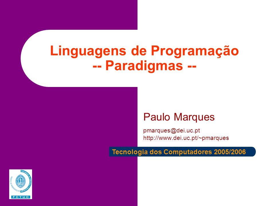Linguagens de Programação -- Paradigmas -- Paulo Marques pmarques@dei.uc.pt http://www.dei.uc.pt/~pmarques Tecnologia dos Computadores 2005/2006