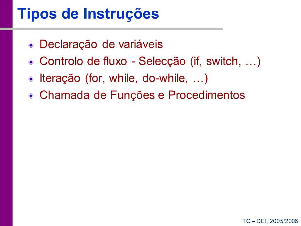 TC – DEI, 2005/2006 Tipos de Instruções Declaração de variáveis Controlo de fluxo - Selecção (if, switch, …) Iteração (for, while, do-while, …) Chamad