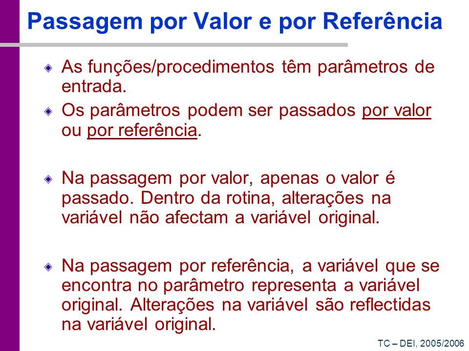 TC – DEI, 2005/2006 Passagem por Valor e por Referência As funções/procedimentos têm parâmetros de entrada. Os parâmetros podem ser passados por valor