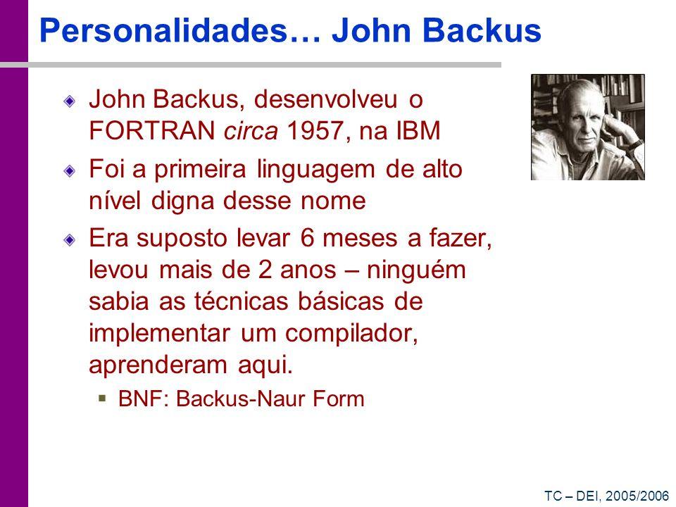 TC – DEI, 2005/2006 Personalidades… John Backus John Backus, desenvolveu o FORTRAN circa 1957, na IBM Foi a primeira linguagem de alto nível digna des