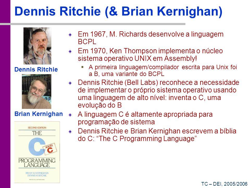 TC – DEI, 2005/2006 Dennis Ritchie (& Brian Kernighan) Em 1967, M. Richards desenvolve a linguagem BCPL Em 1970, Ken Thompson implementa o núcleo sist