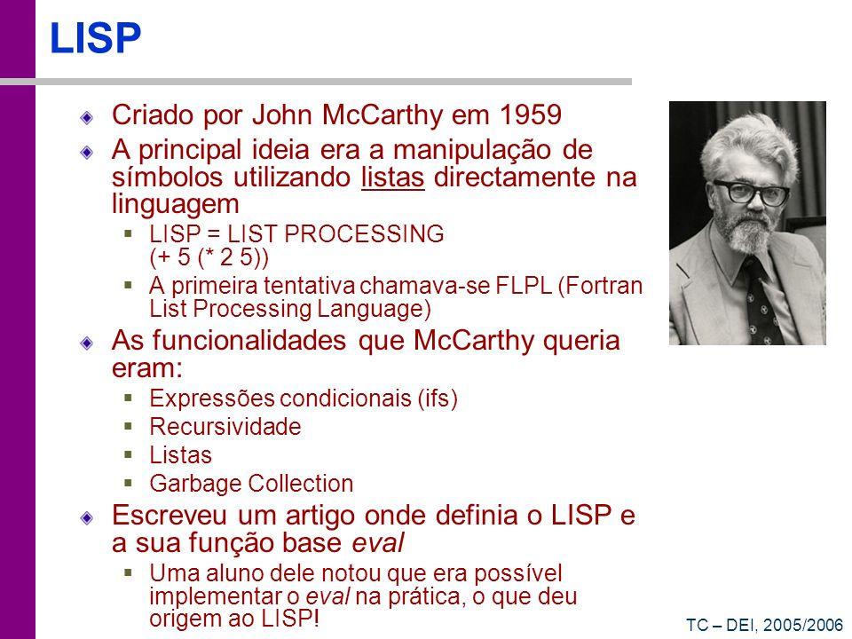 TC – DEI, 2005/2006 LISP Criado por John McCarthy em 1959 A principal ideia era a manipulação de símbolos utilizando listas directamente na linguagem