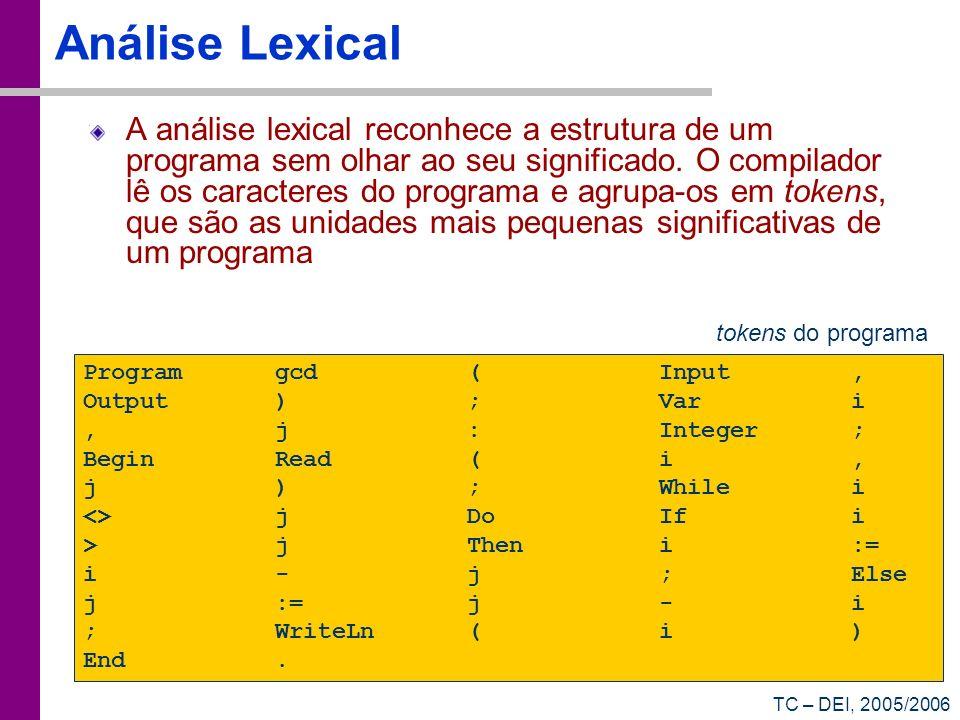TC – DEI, 2005/2006 Análise Lexical A análise lexical reconhece a estrutura de um programa sem olhar ao seu significado. O compilador lê os caracteres