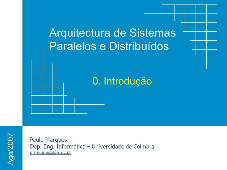 Arquitectura de Sistemas Paralelos e Distribuídos Paulo Marques Dep. Eng. Informática – Universidade de Coimbra pmarques@dei.uc.pt Ago/2007 0. Introdu