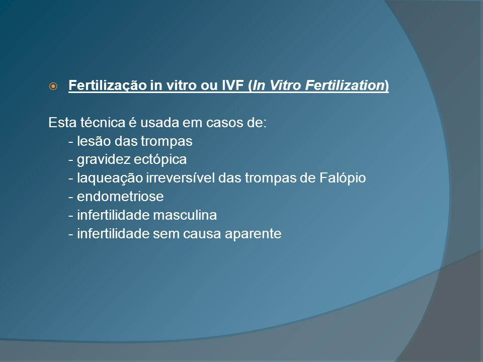 Fertilização in vitro ou IVF (In Vitro Fertilization) Esta técnica é usada em casos de: - lesão das trompas - gravidez ectópica - laqueação irreversív