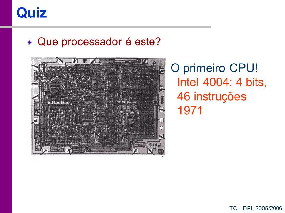 TC – DEI, 2005/2006 Quiz Que processador é este? O primeiro CPU! Intel 4004: 4 bits, 46 instruções 1971