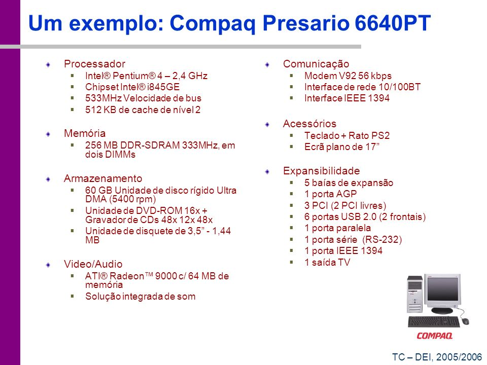 TC – DEI, 2005/2006 Um exemplo: Compaq Presario 6640PT Processador Intel® Pentium® 4 – 2,4 GHz Chipset Intel® i845GE 533MHz Velocidade de bus 512 KB d