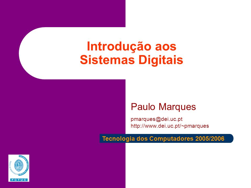 Introdução aos Sistemas Digitais Paulo Marques pmarques@dei.uc.pt http://www.dei.uc.pt/~pmarques Tecnologia dos Computadores 2005/2006