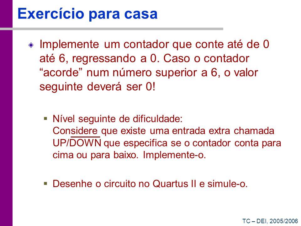 TC – DEI, 2005/2006 Exercício para casa Implemente um contador que conte até de 0 até 6, regressando a 0. Caso o contador acorde num número superior a