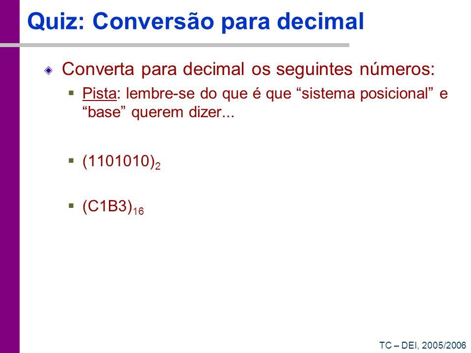 TC – DEI, 2005/2006 Quiz: Conversão para decimal Converta para decimal os seguintes números: Pista: lembre-se do que é que sistema posicional e base q