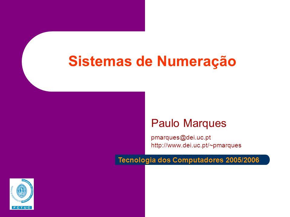 Sistemas de Numeração Paulo Marques pmarques@dei.uc.pt http://www.dei.uc.pt/~pmarques Tecnologia dos Computadores 2005/2006