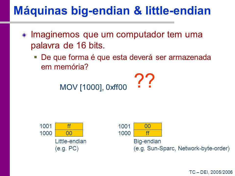 TC – DEI, 2005/2006 Máquinas big-endian & little-endian Imaginemos que um computador tem uma palavra de 16 bits. De que forma é que esta deverá ser ar
